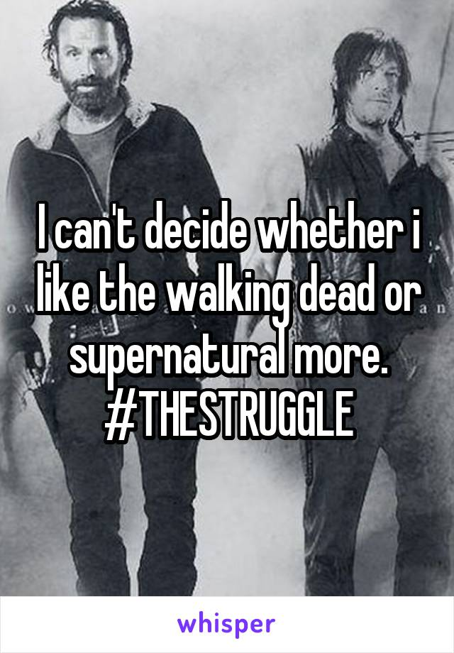 I can't decide whether i like the walking dead or supernatural more. #THESTRUGGLE