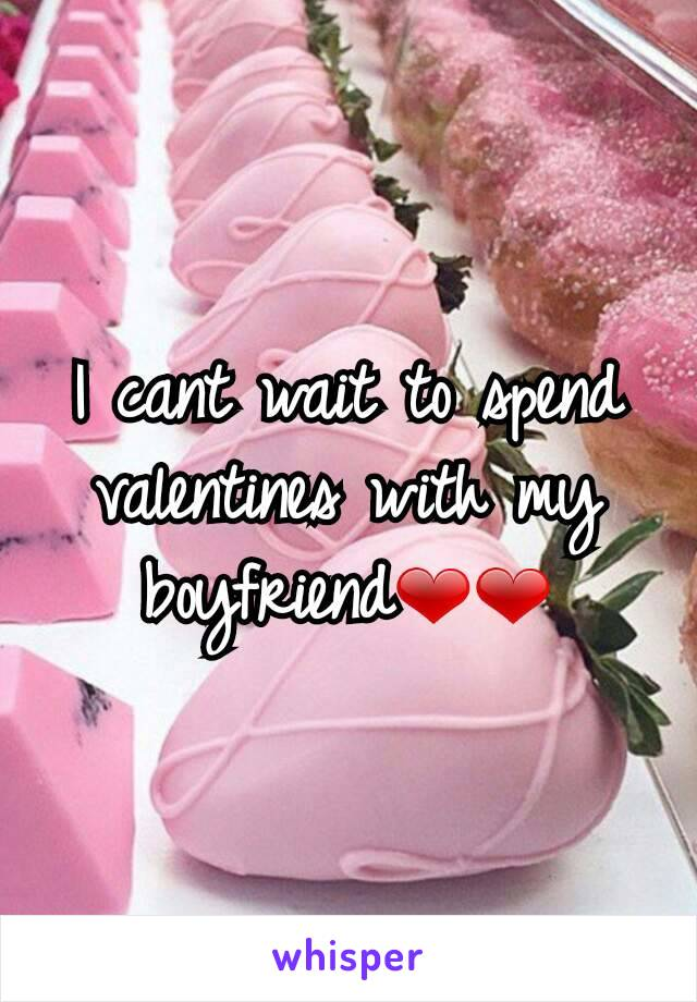 I cant wait to spend valentines with my boyfriend❤❤