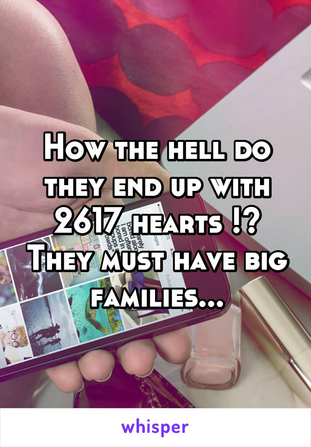 How the hell do they end up with 2617 hearts !? They must have big families...