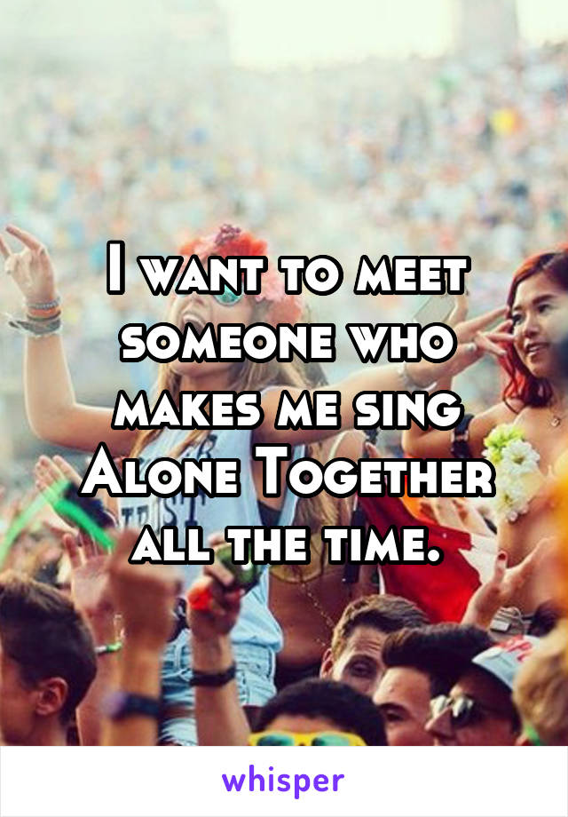 I want to meet someone who makes me sing Alone Together all the time.
