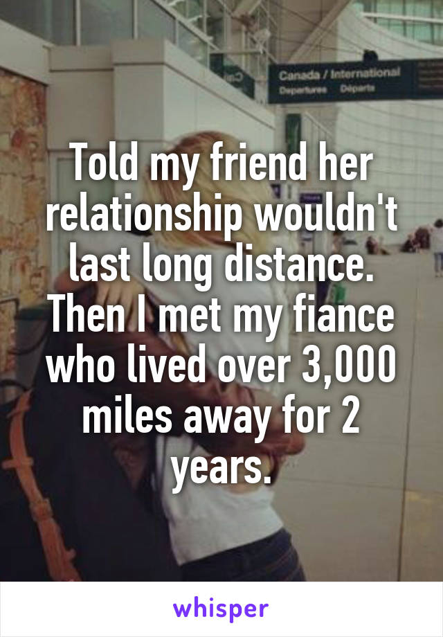 Told my friend her relationship wouldn't last long distance. Then I met my fiance who lived over 3,000 miles away for 2 years.