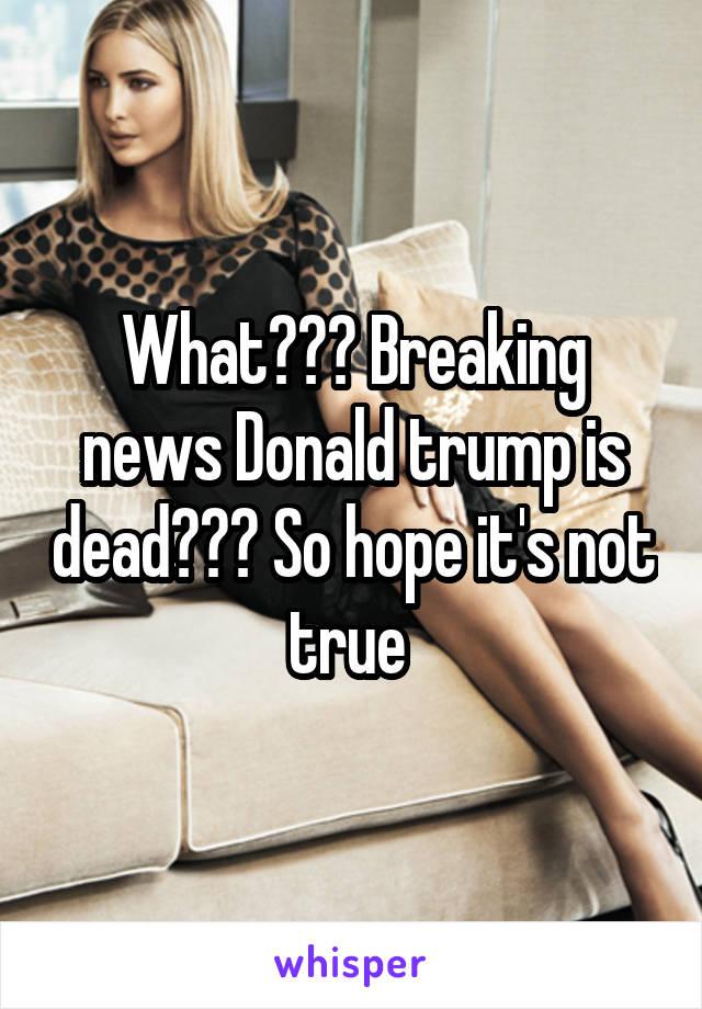 What??? Breaking news Donald trump is dead??? So hope it's not true