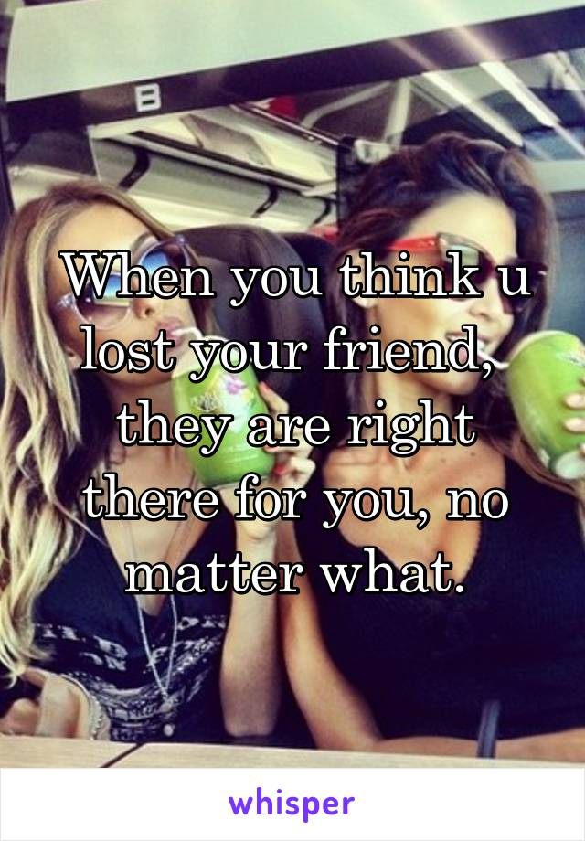 When you think u lost your friend,  they are right there for you, no matter what.