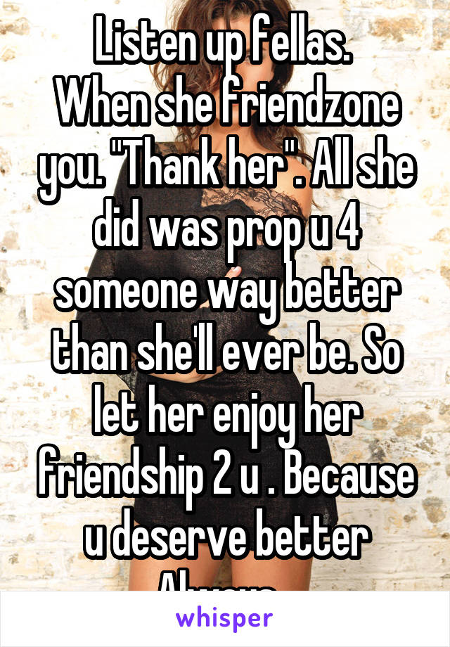 "Listen up fellas.  When she friendzone you. ""Thank her"". All she did was prop u 4 someone way better than she'll ever be. So let her enjoy her friendship 2 u . Because u deserve better Always..."