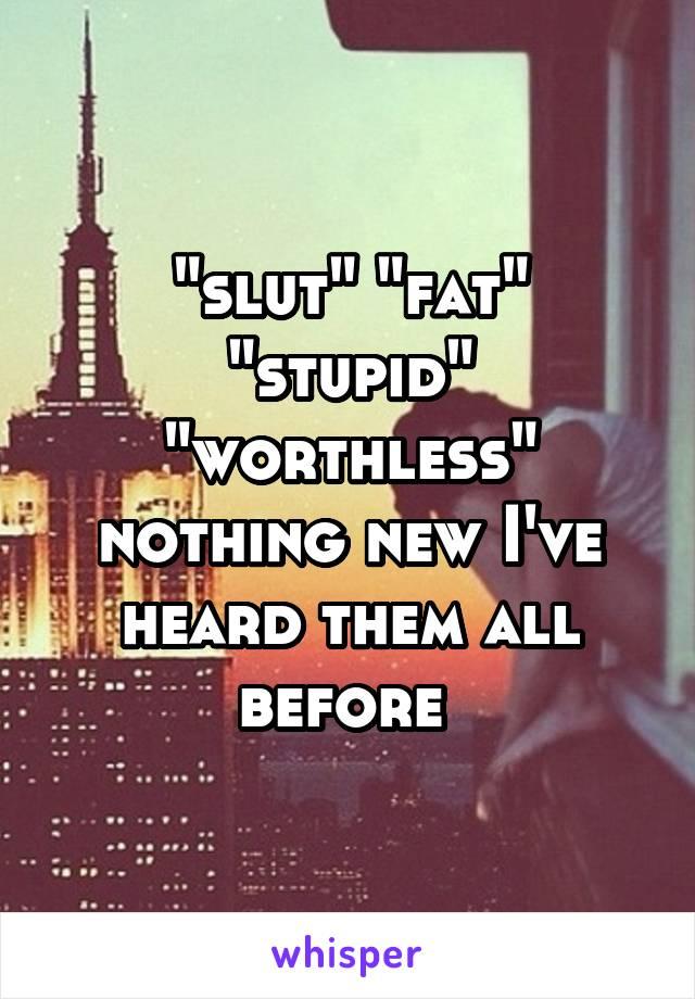 """slut"" ""fat"" ""stupid"" ""worthless"" nothing new I've heard them all before"