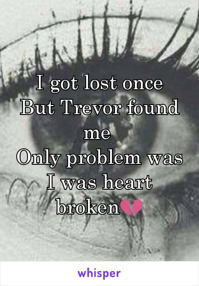 I got lost once But Trevor found me  Only problem was I was heart broken💔