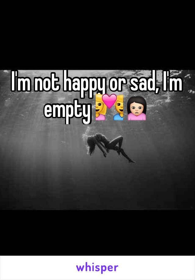 I'm not happy or sad, I'm empty 💑🙍🏻