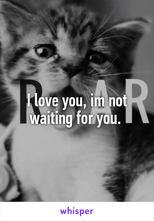 I love you, im not waiting for you.