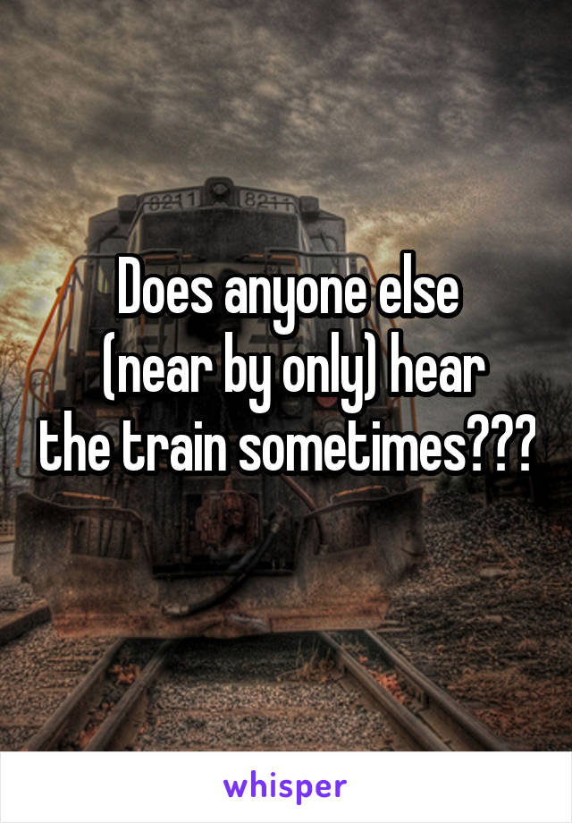 Does anyone else  (near by only) hear the train sometimes???