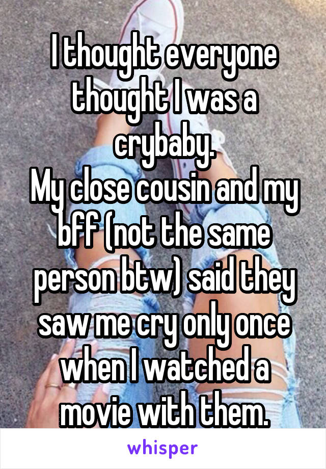 I thought everyone thought I was a crybaby. My close cousin and my bff (not the same person btw) said they saw me cry only once when I watched a movie with them.