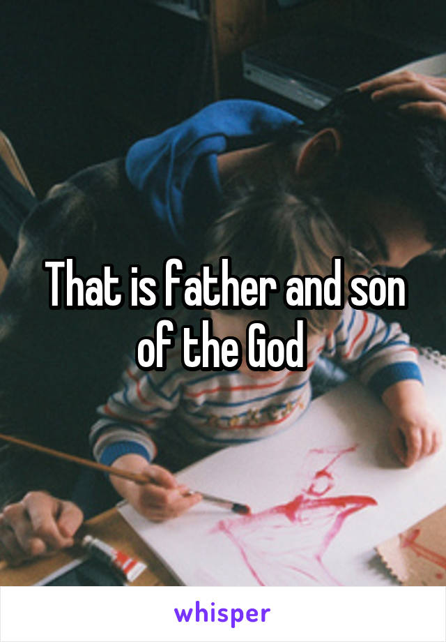 That is father and son of the God