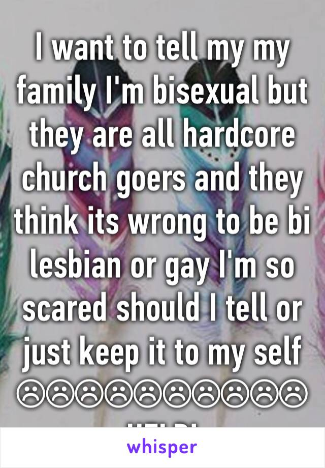 I want to tell my my family I'm bisexual but they are all hardcore church goers and they think its wrong to be bi lesbian or gay I'm so scared should I tell or just keep it to my self ☹☹☹☹☹☹☹☹☹☹ HELP!