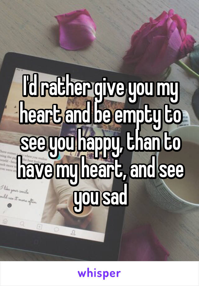 I'd rather give you my heart and be empty to see you happy, than to have my heart, and see you sad
