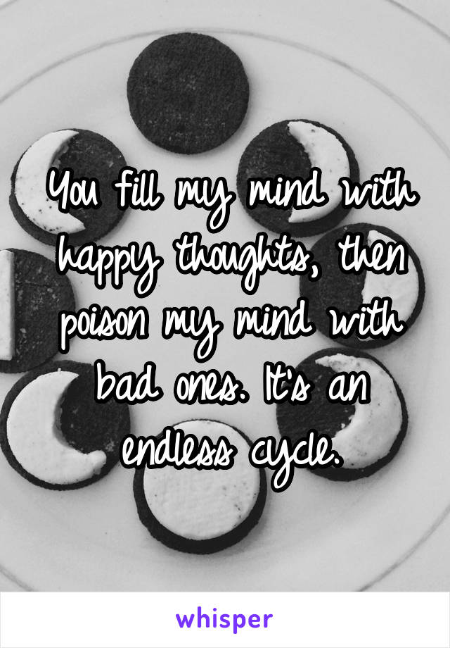You fill my mind with happy thoughts, then poison my mind with bad ones. It's an endless cycle.