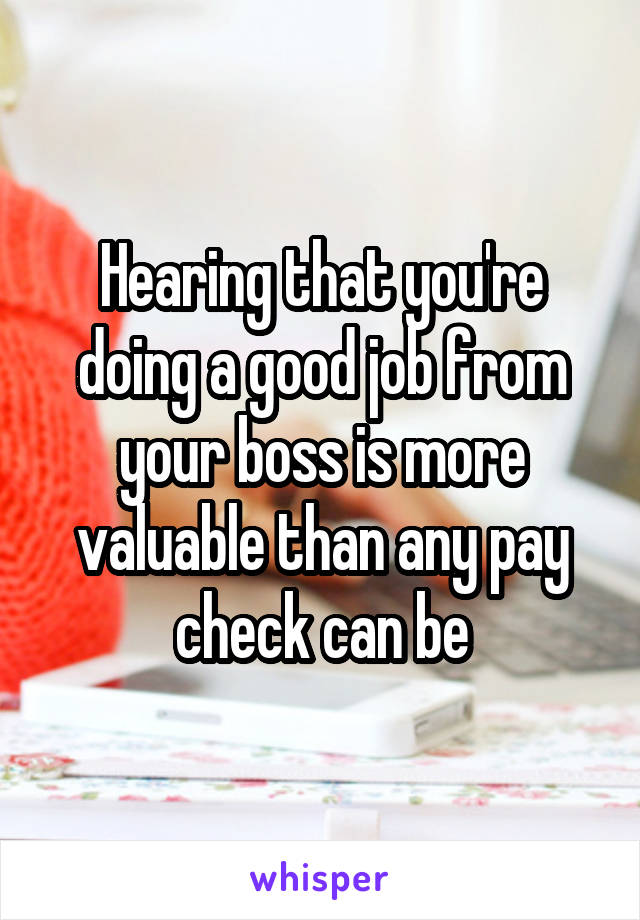Hearing that you're doing a good job from your boss is more valuable than any pay check can be