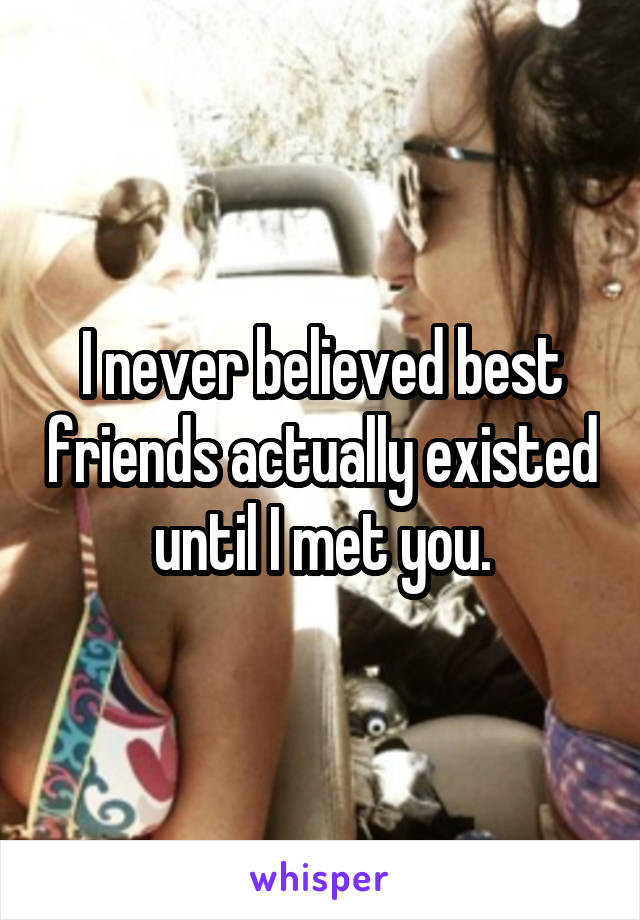 I never believed best friends actually existed until I met you.