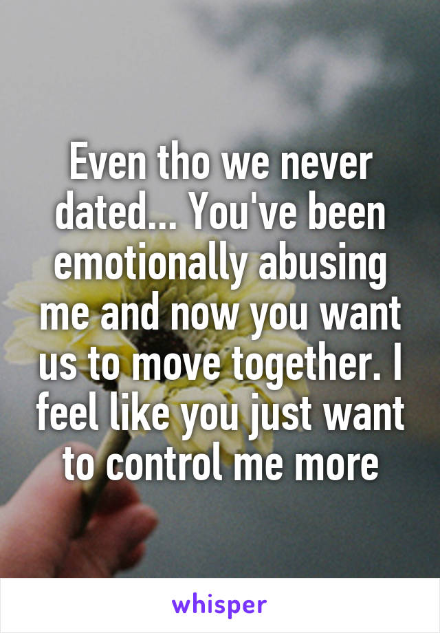 Even tho we never dated... You've been emotionally abusing me and now you want us to move together. I feel like you just want to control me more