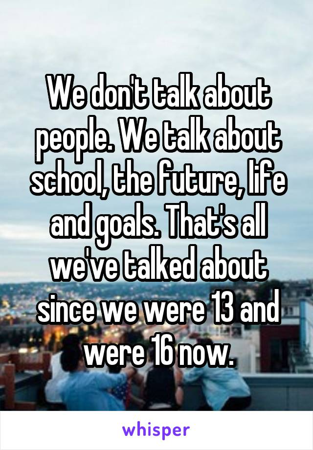 We don't talk about people. We talk about school, the future, life and goals. That's all we've talked about since we were 13 and were 16 now.