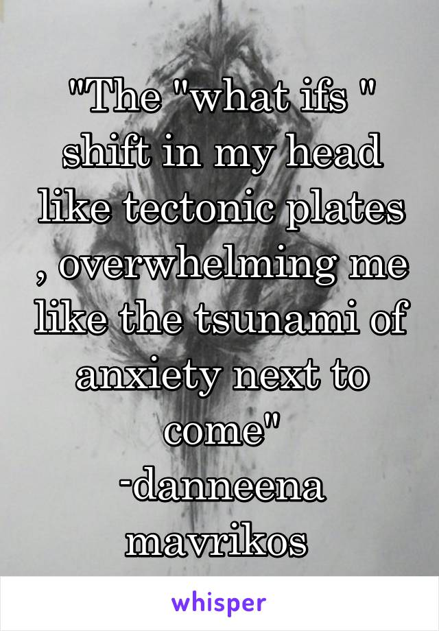 """The ""what ifs "" shift in my head like tectonic plates , overwhelming me like the tsunami of anxiety next to come"" -danneena mavrikos"