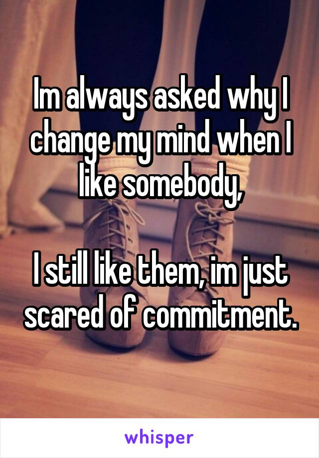 Im always asked why I change my mind when I like somebody,  I still like them, im just scared of commitment.