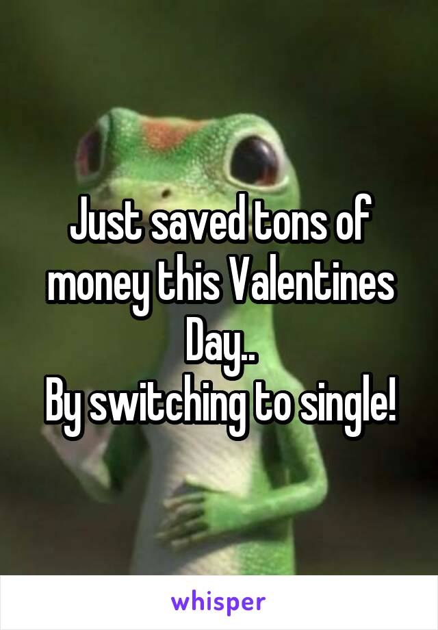 Just saved tons of money this Valentines Day.. By switching to single!