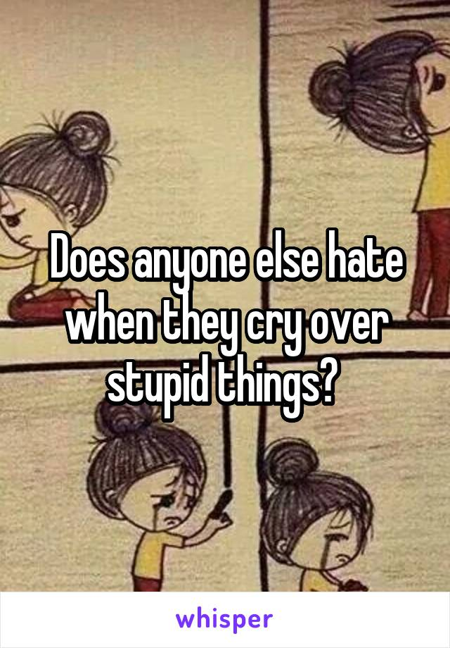 Does anyone else hate when they cry over stupid things?