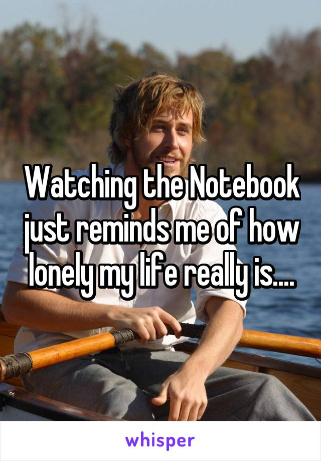 Watching the Notebook just reminds me of how lonely my life really is....