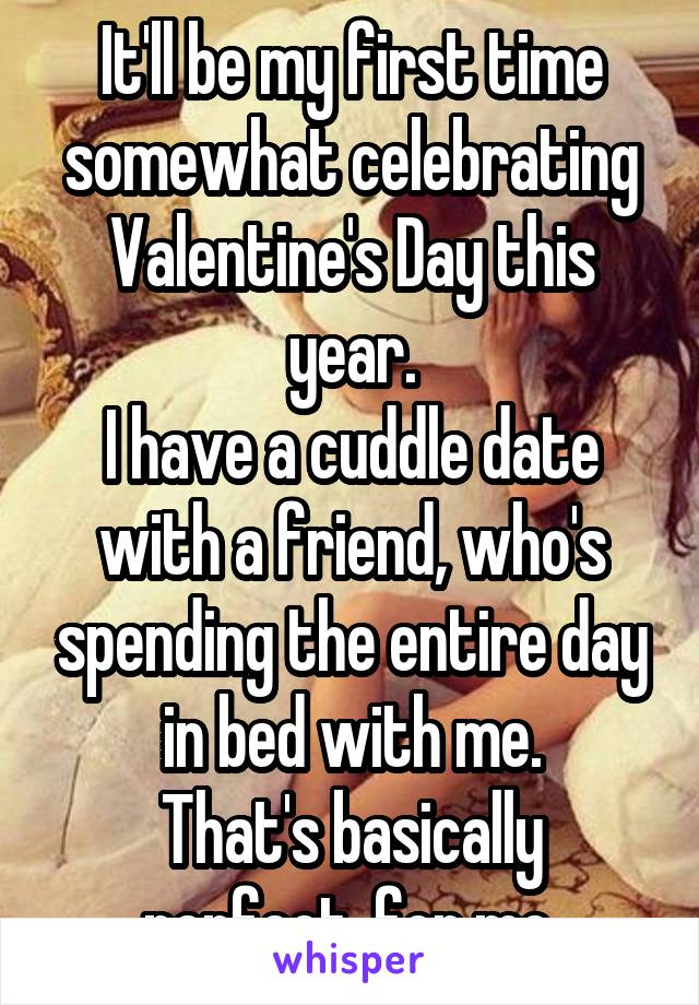It'll be my first time somewhat celebrating Valentine's Day this year. I have a cuddle date with a friend, who's spending the entire day in bed with me. That's basically perfect, for me.