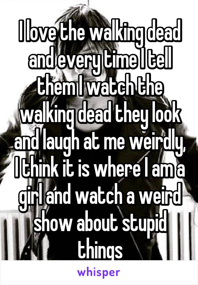 I love the walking dead and every time I tell them I watch the walking dead they look and laugh at me weirdly, I think it is where I am a girl and watch a weird show about stupid things