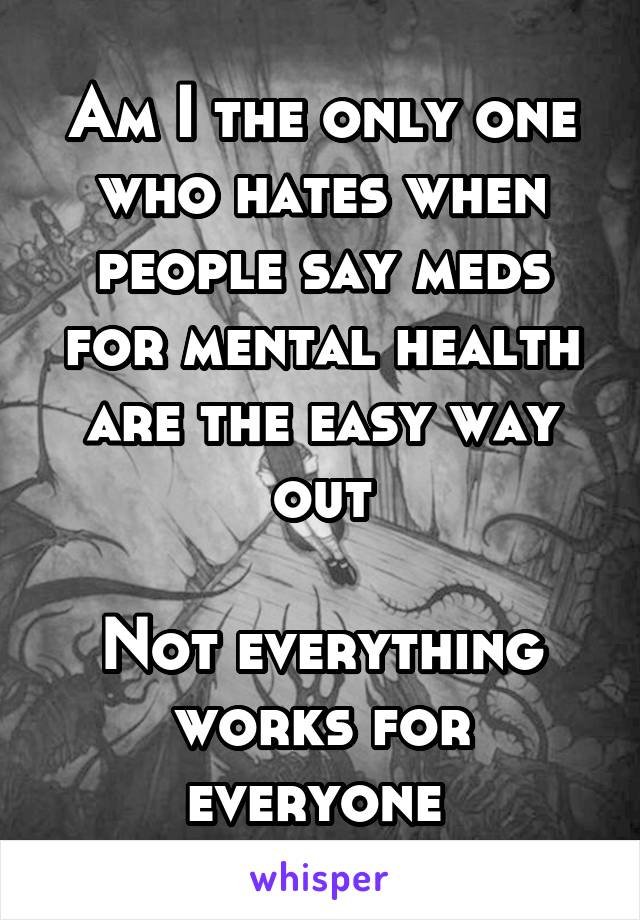 Am I the only one who hates when people say meds for mental health are the easy way out  Not everything works for everyone