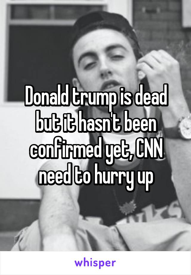 Donald trump is dead but it hasn't been confirmed yet, CNN need to hurry up