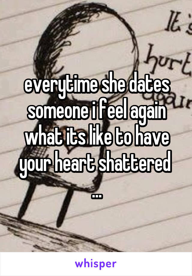 everytime she dates someone i feel again what its like to have your heart shattered  ...