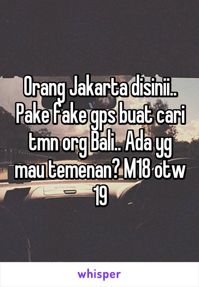 Orang Jakarta disinii.. Pake fake gps buat cari tmn org Bali.. Ada yg mau temenan? M18 otw 19