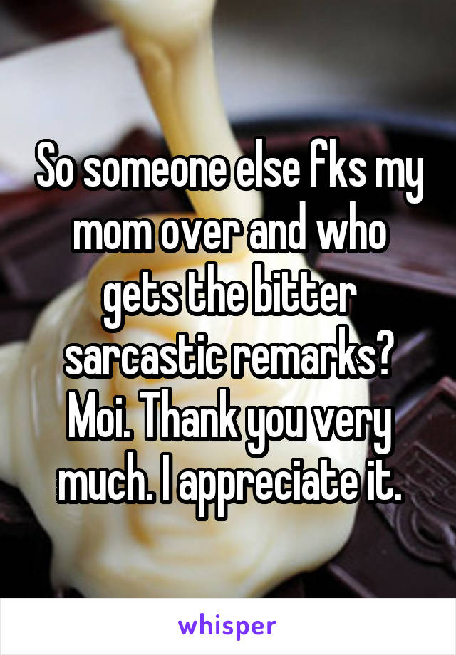 So someone else fks my mom over and who gets the bitter sarcastic remarks? Moi. Thank you very much. I appreciate it.