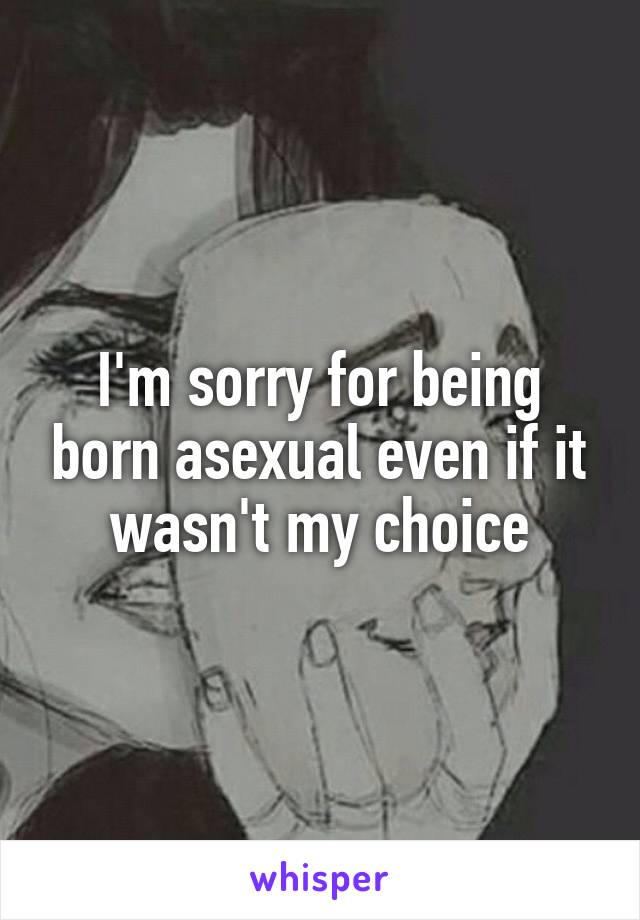 I'm sorry for being born asexual even if it wasn't my choice