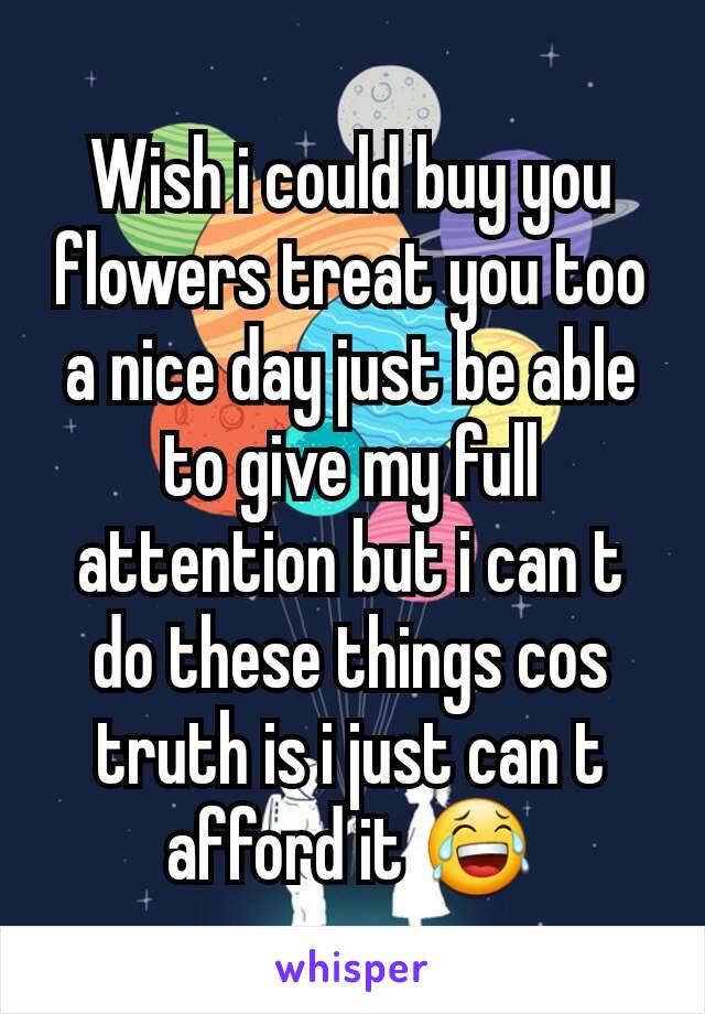 Wish i could buy you flowers treat you too a nice day just be able to give my full attention but i can t do these things cos truth is i just can t afford it 😂