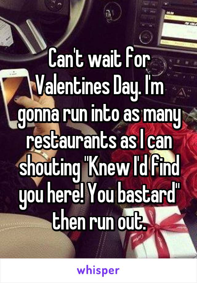 """Can't wait for Valentines Day. I'm gonna run into as many restaurants as I can shouting """"Knew I'd find you here! You bastard"""" then run out."""