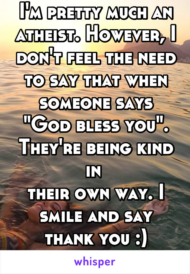 "I'm pretty much an atheist. However, I don't feel the need to say that when someone says ""God bless you"". They're being kind in  their own way. I smile and say thank you :)"