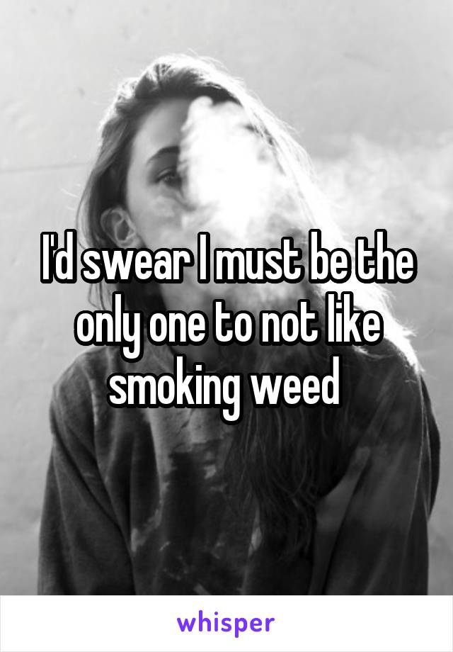 I'd swear I must be the only one to not like smoking weed