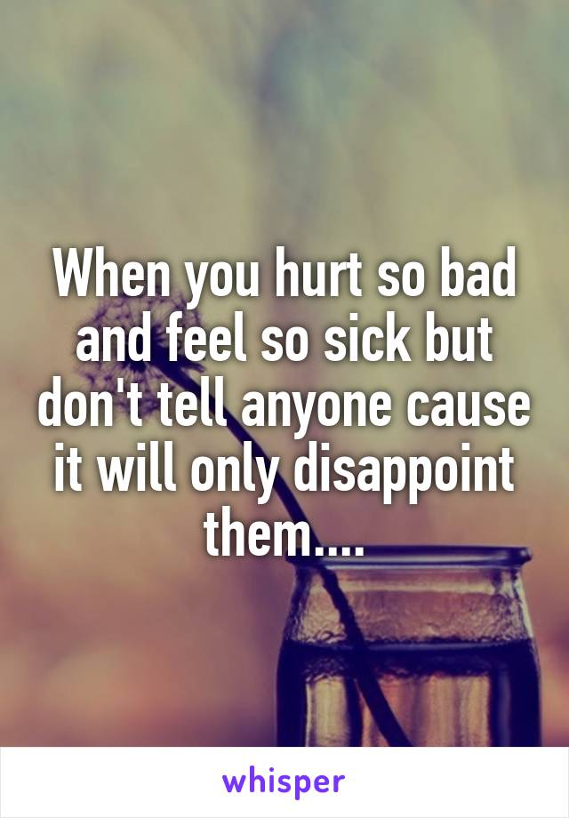 When you hurt so bad and feel so sick but don't tell anyone cause it will only disappoint them....