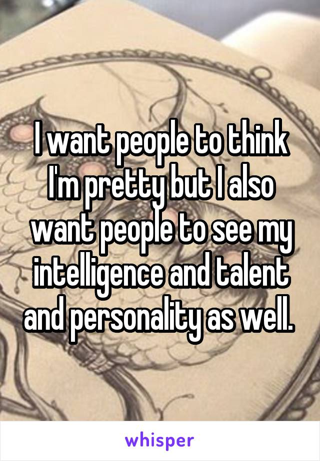 I want people to think I'm pretty but I also want people to see my intelligence and talent and personality as well.