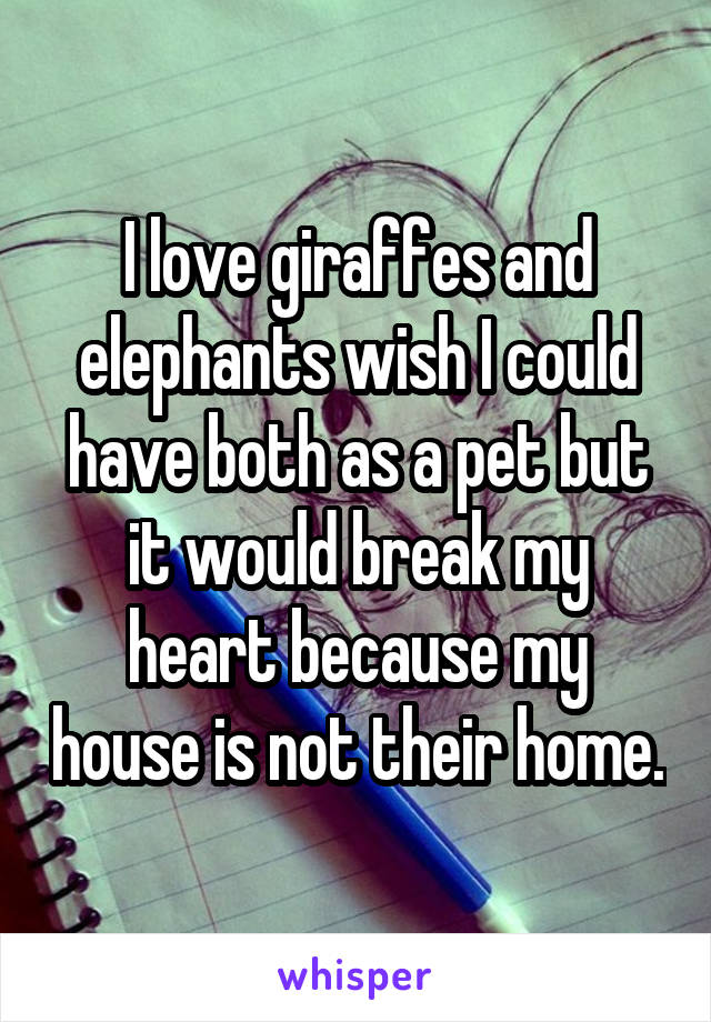 I love giraffes and elephants wish I could have both as a pet but it would break my heart because my house is not their home.