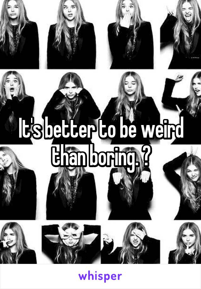 It's better to be weird than boring. 😏