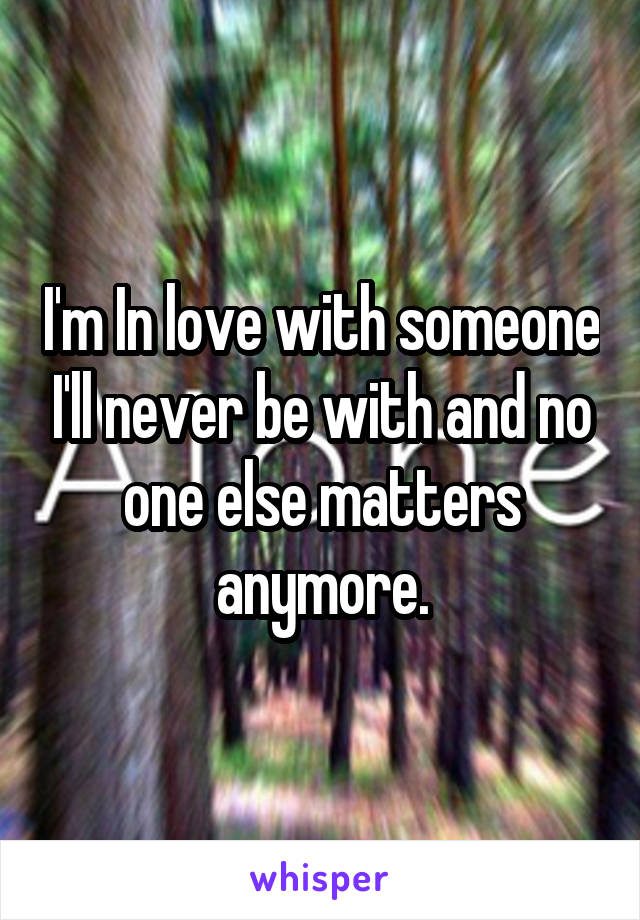 I'm In love with someone I'll never be with and no one else matters anymore.