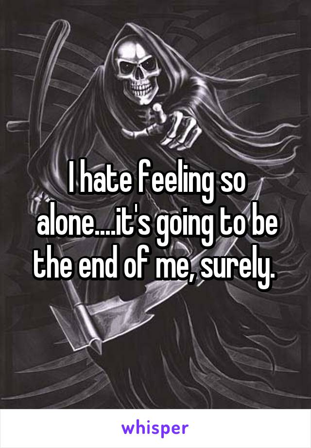 I hate feeling so alone....it's going to be the end of me, surely.