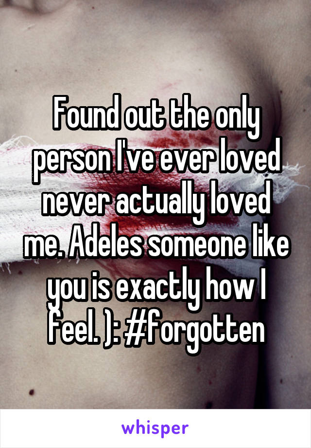 Found out the only person I've ever loved never actually loved me. Adeles someone like you is exactly how I feel. ): #forgotten