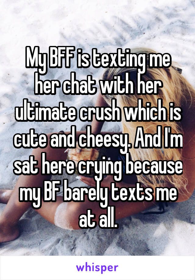 My BFF is texting me her chat with her ultimate crush which is cute and cheesy. And I'm sat here crying because my BF barely texts me at all.