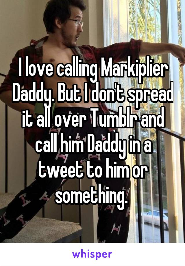 I love calling Markiplier Daddy. But I don't spread it all over Tumblr and call him Daddy in a tweet to him or something.