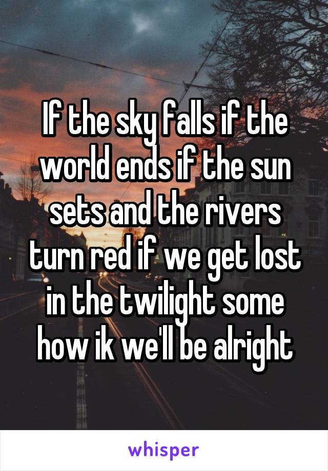 If the sky falls if the world ends if the sun sets and the rivers turn red if we get lost in the twilight some how ik we'll be alright