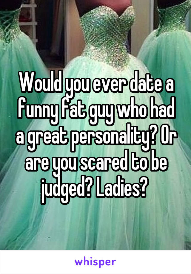 Would you ever date a funny fat guy who had a great personality? Or are you scared to be judged? Ladies?